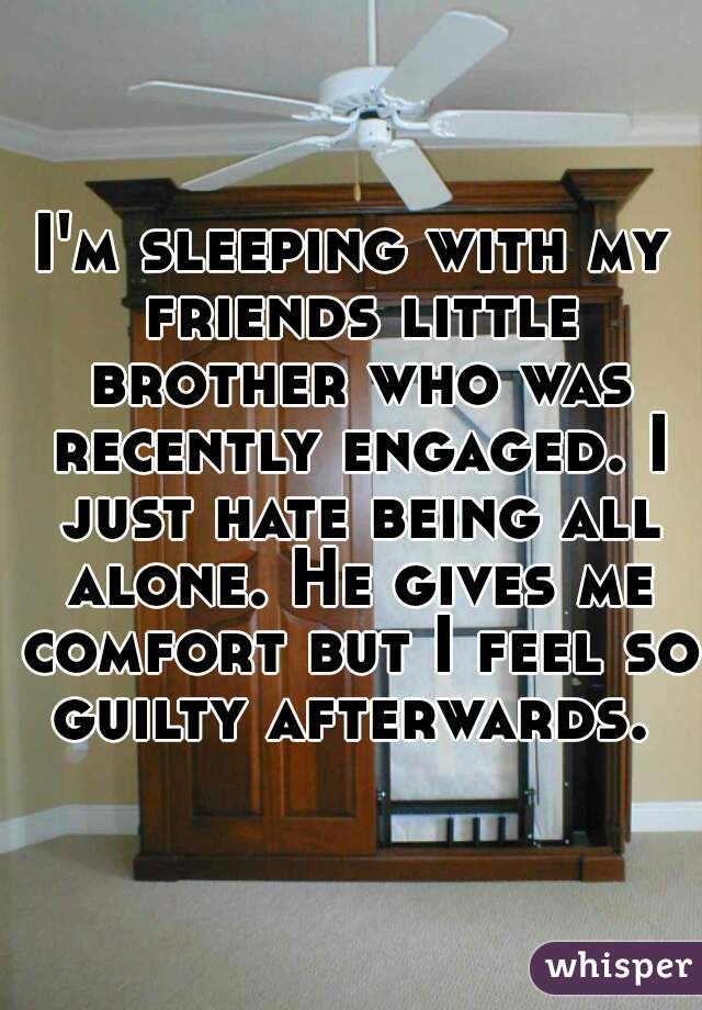 I'm sleeping with my friends little brother who was recently engaged. I just hate being all alone. He gives me comfort but I feel so guilty afterwards.
