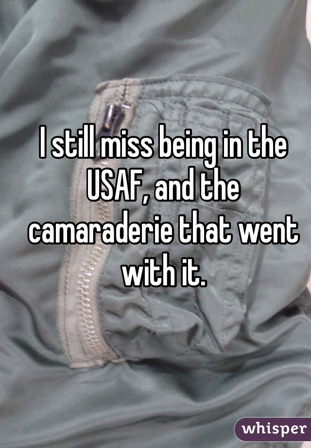 I still miss being in the USAF, and the camaraderie that went with it.
