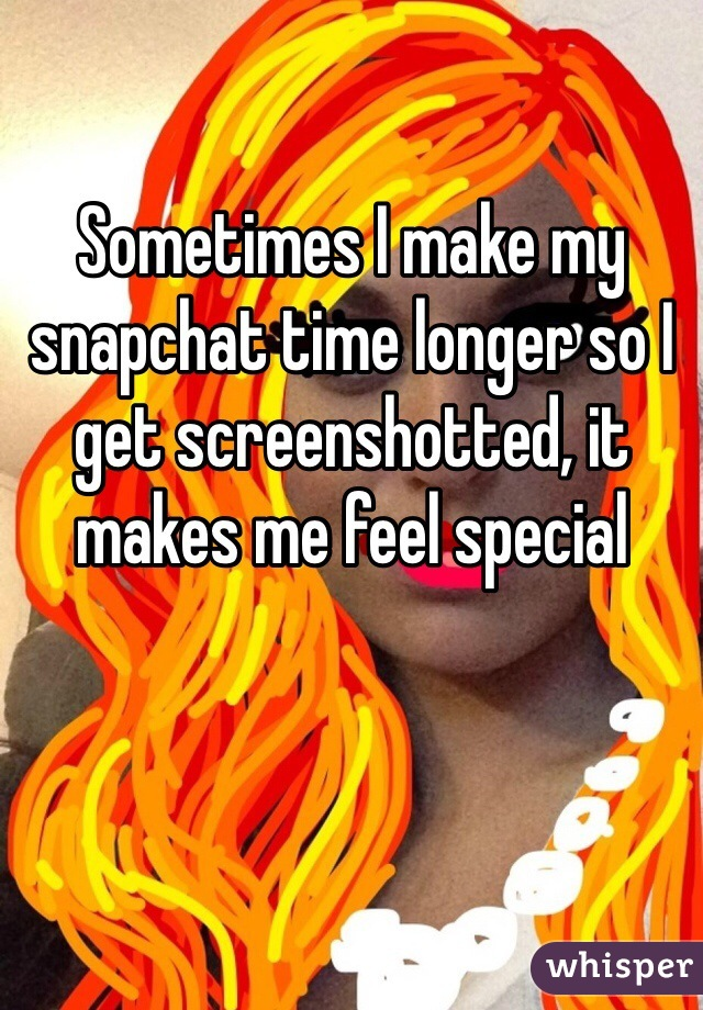 Sometimes I make my snapchat time longer so I get screenshotted, it makes me feel special