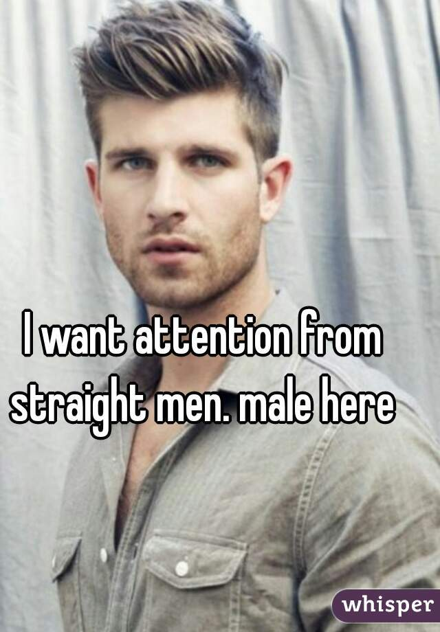 I want attention from straight men. male here