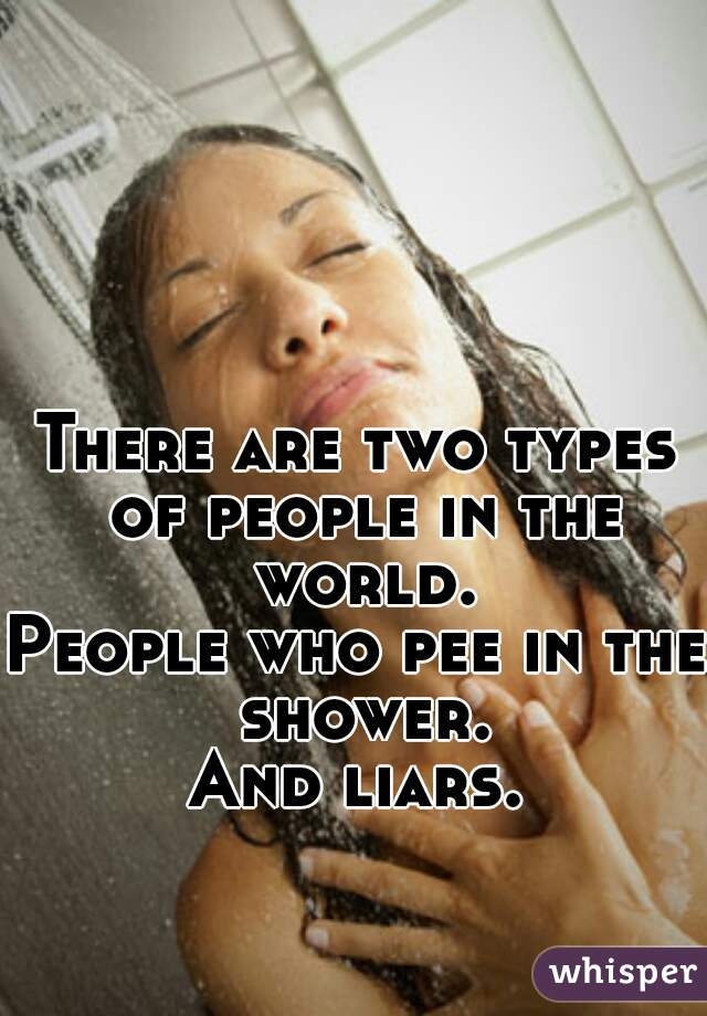 There are two types of people in the world. People who pee in the shower. And liars.