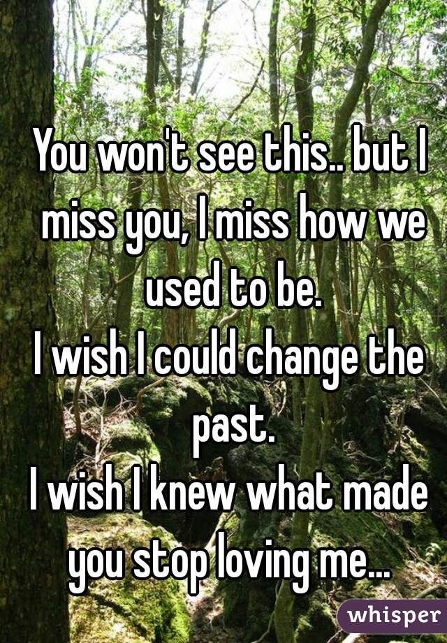 You won't see this.. but I miss you, I miss how we used to be. I wish I could change the past. I wish I knew what made you stop loving me...