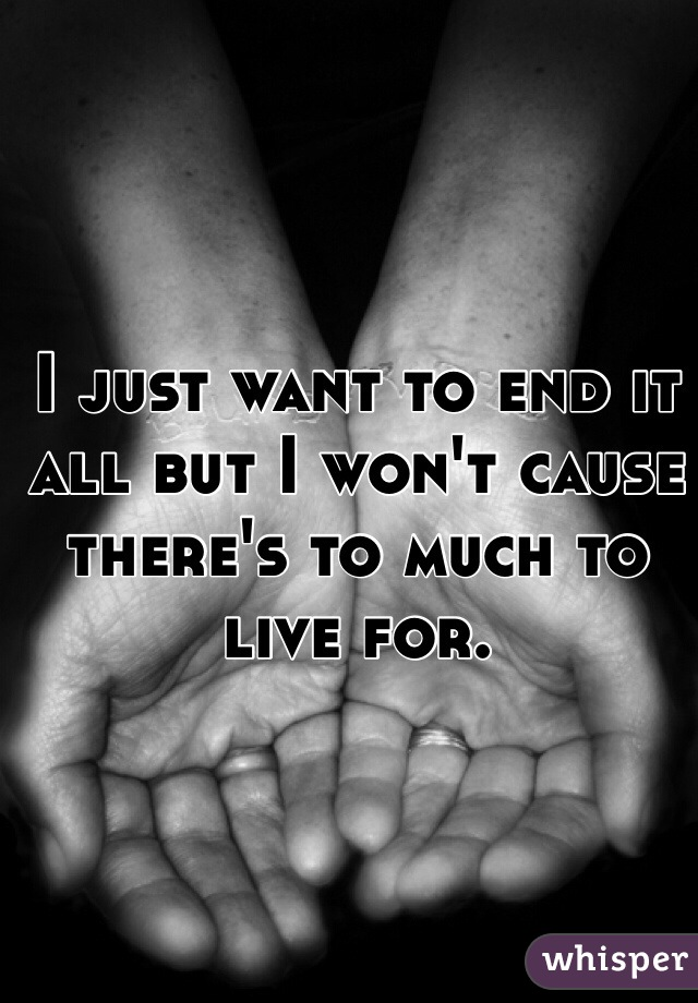 I just want to end it all but I won't cause there's to much to live for.