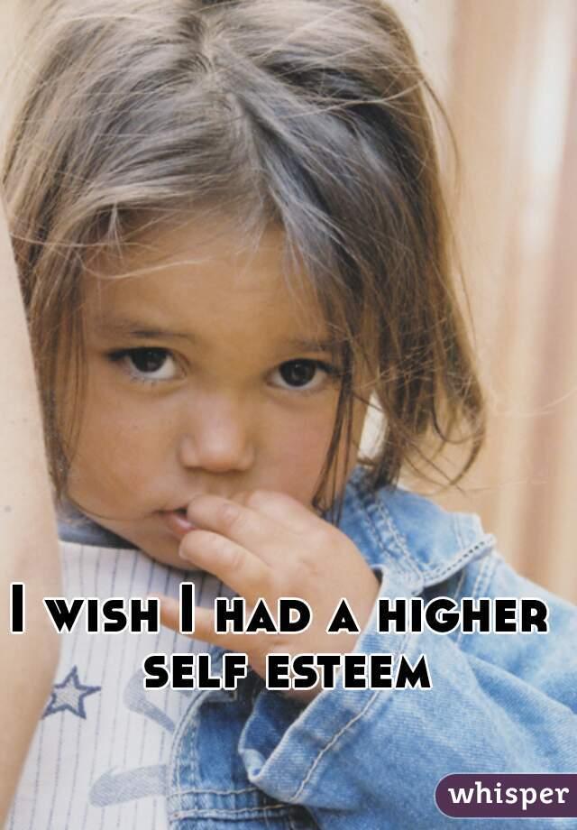 I wish I had a higher self esteem