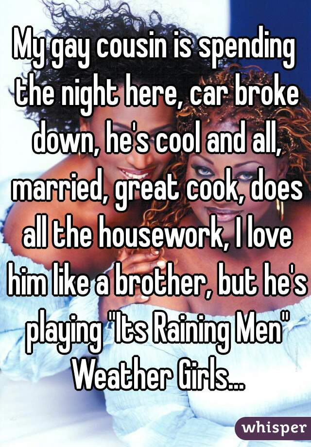 """My gay cousin is spending the night here, car broke down, he's cool and all, married, great cook, does all the housework, I love him like a brother, but he's playing """"Its Raining Men"""" Weather Girls..."""
