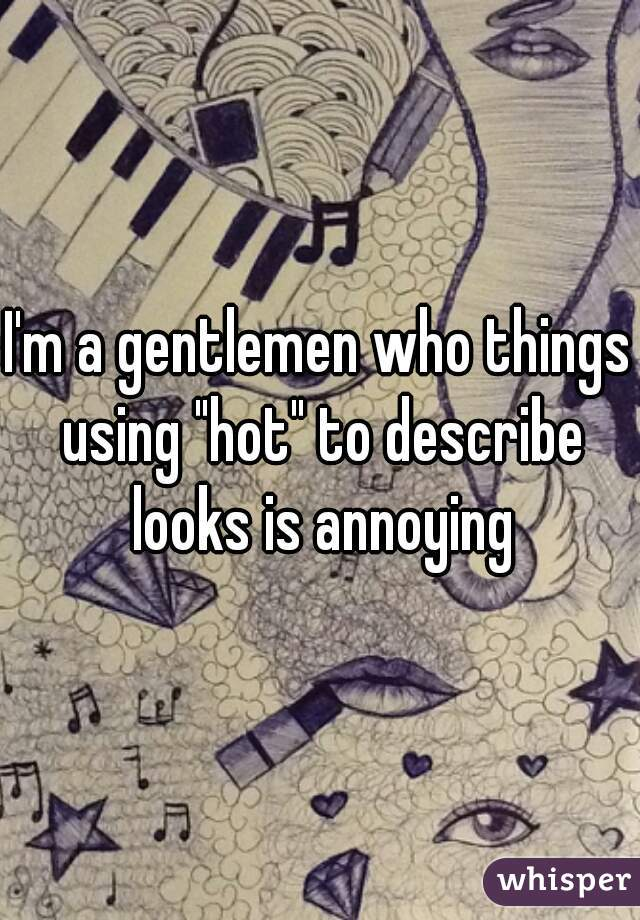 """I'm a gentlemen who things using """"hot"""" to describe looks is annoying"""