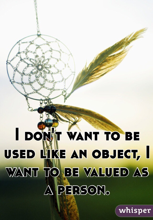 I don't want to be used like an object, I want to be valued as a person.