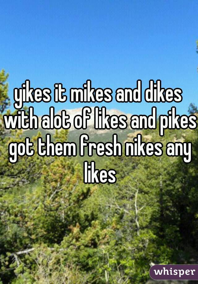 yikes it mikes and dikes with alot of likes and pikes got them fresh nikes any likes