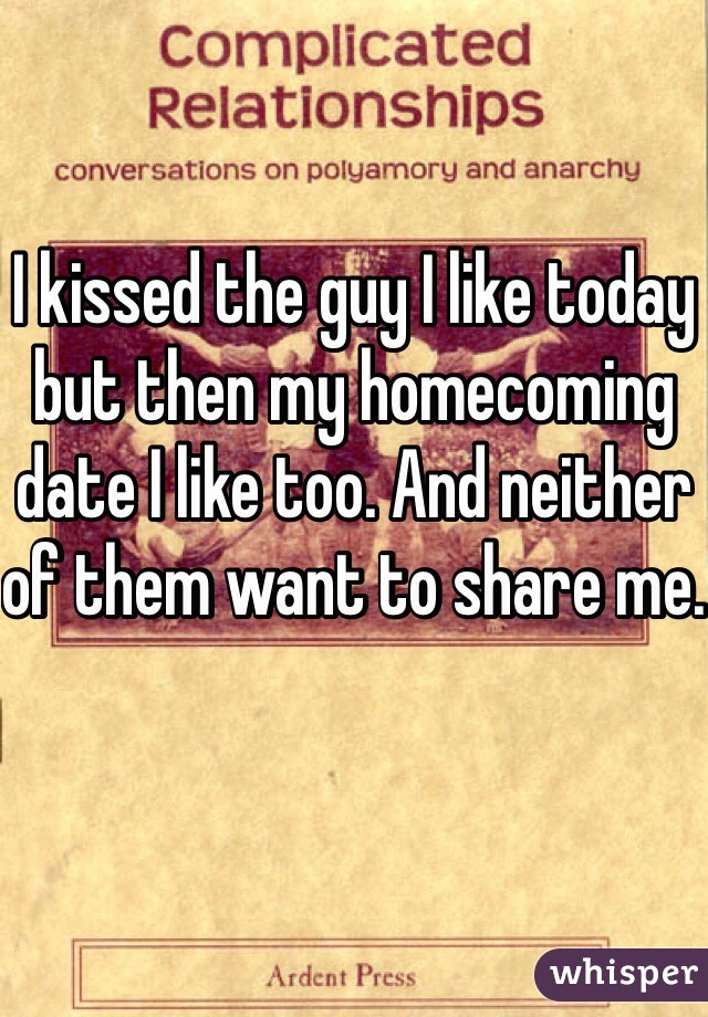 I kissed the guy I like today but then my homecoming date I like too. And neither of them want to share me.