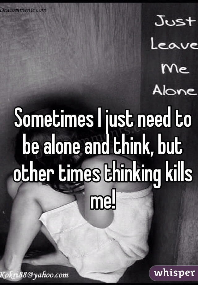 Sometimes I just need to be alone and think, but other times thinking kills me!