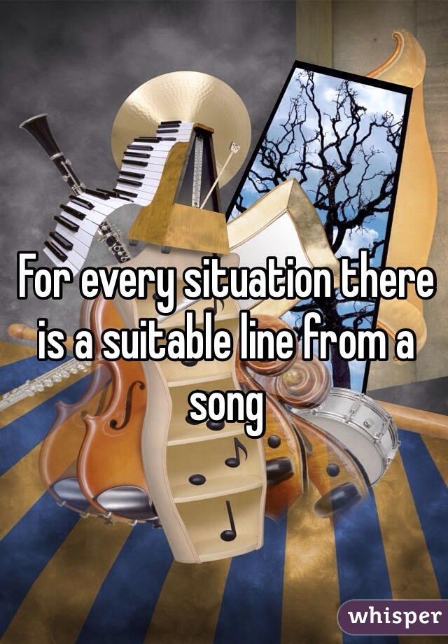For every situation there is a suitable line from a song