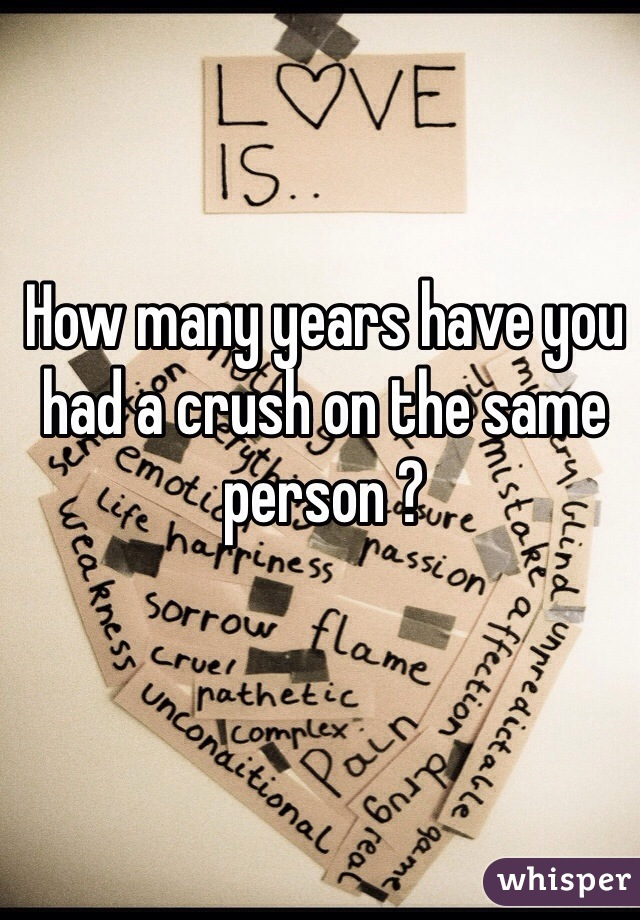 How many years have you had a crush on the same person ?