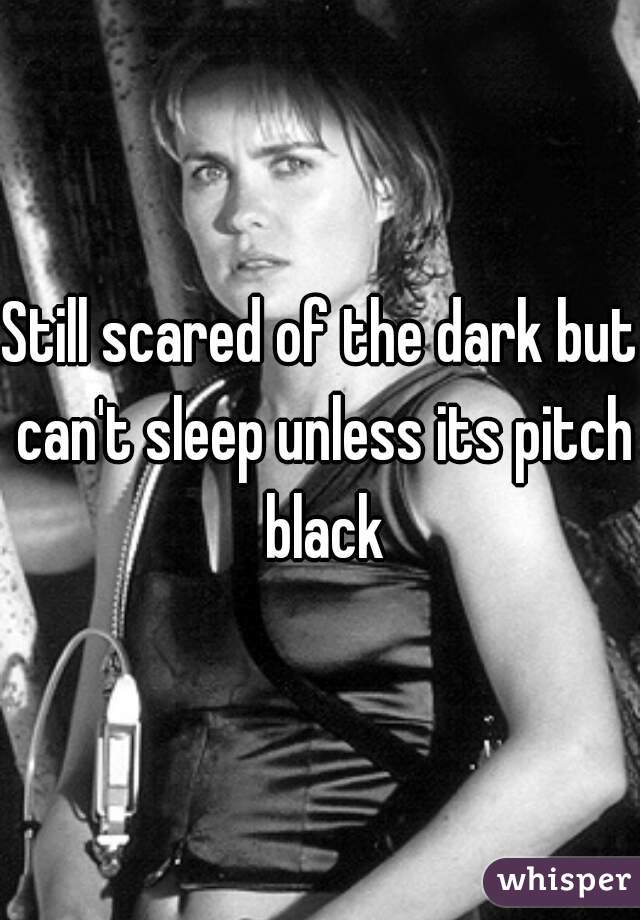 Still scared of the dark but can't sleep unless its pitch black