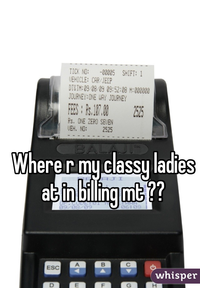 Where r my classy ladies at in billing mt ??