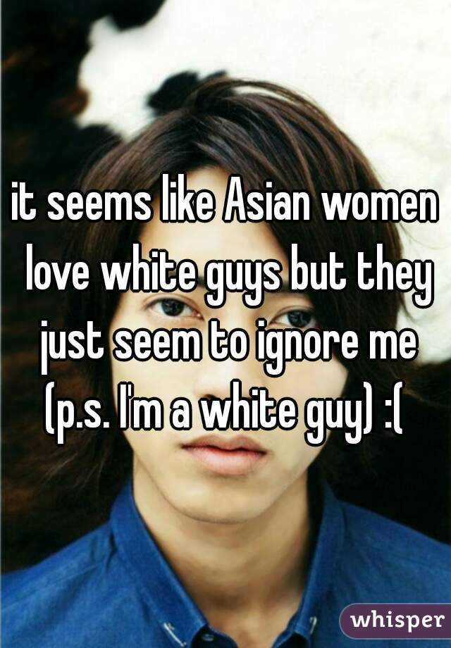 it seems like Asian women love white guys but they just seem to ignore me (p.s. I'm a white guy) :(