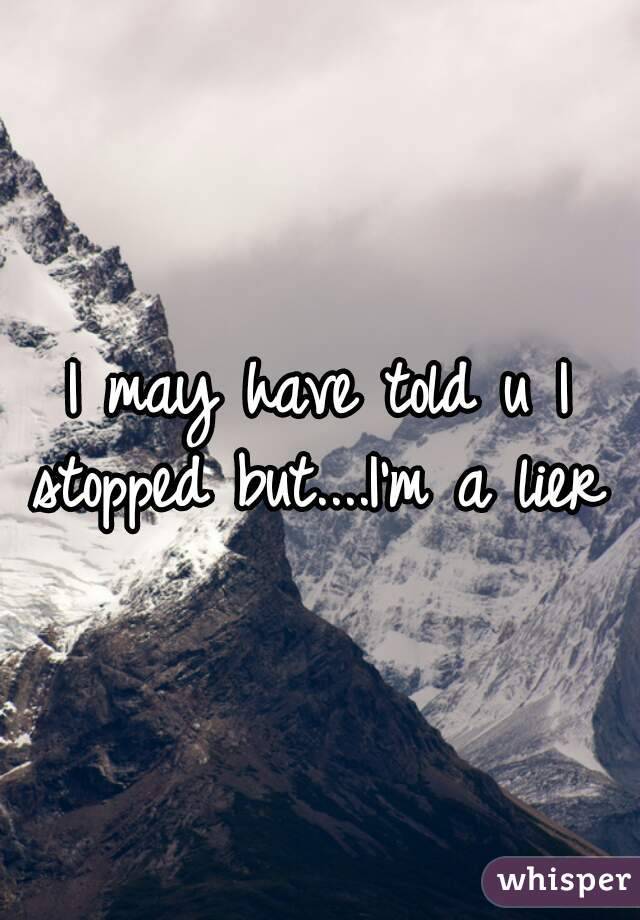 I may have told u I stopped but....I'm a lier