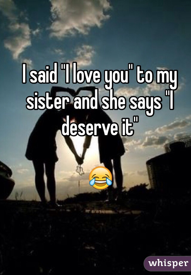 """I said """"I love you"""" to my sister and she says """"I deserve it""""  😂"""