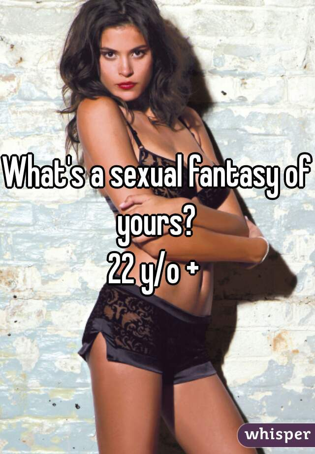 What's a sexual fantasy of yours?  22 y/o +