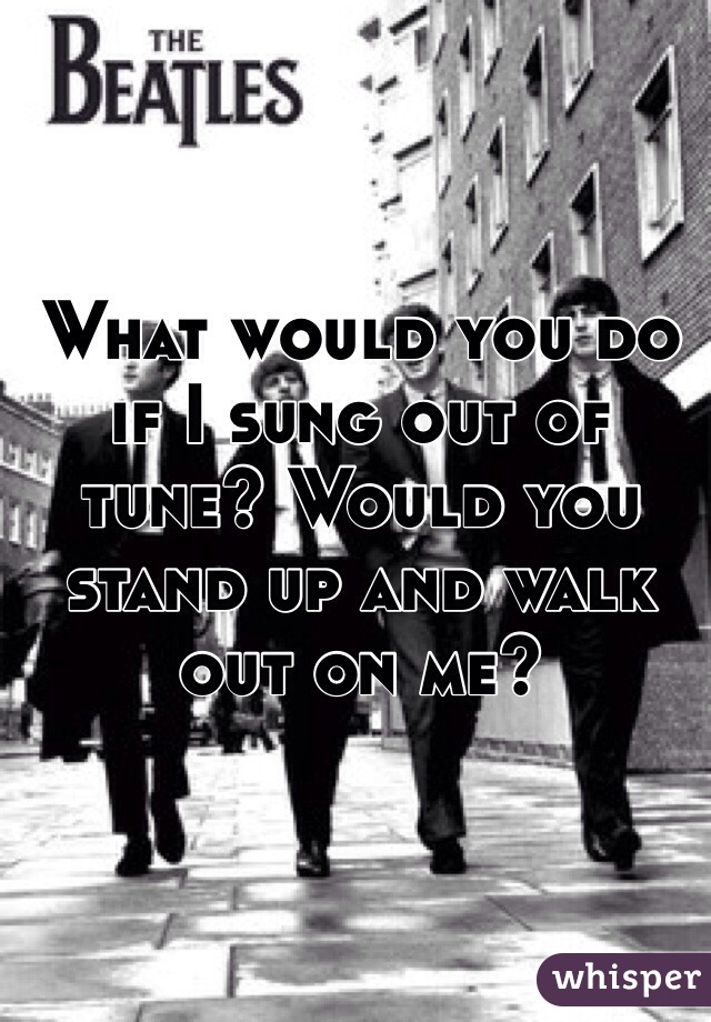 What would you do if I sung out of tune? Would you stand up and walk out on me?