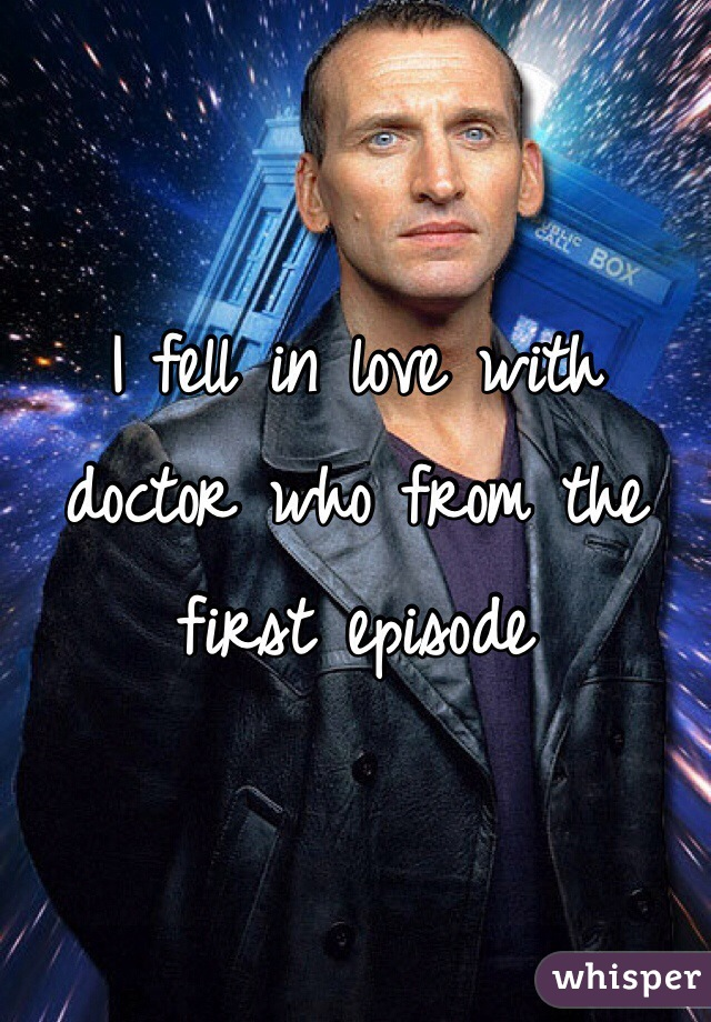 I fell in love with doctor who from the first episode