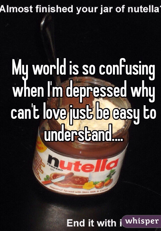 My world is so confusing when I'm depressed why can't love just be easy to understand....