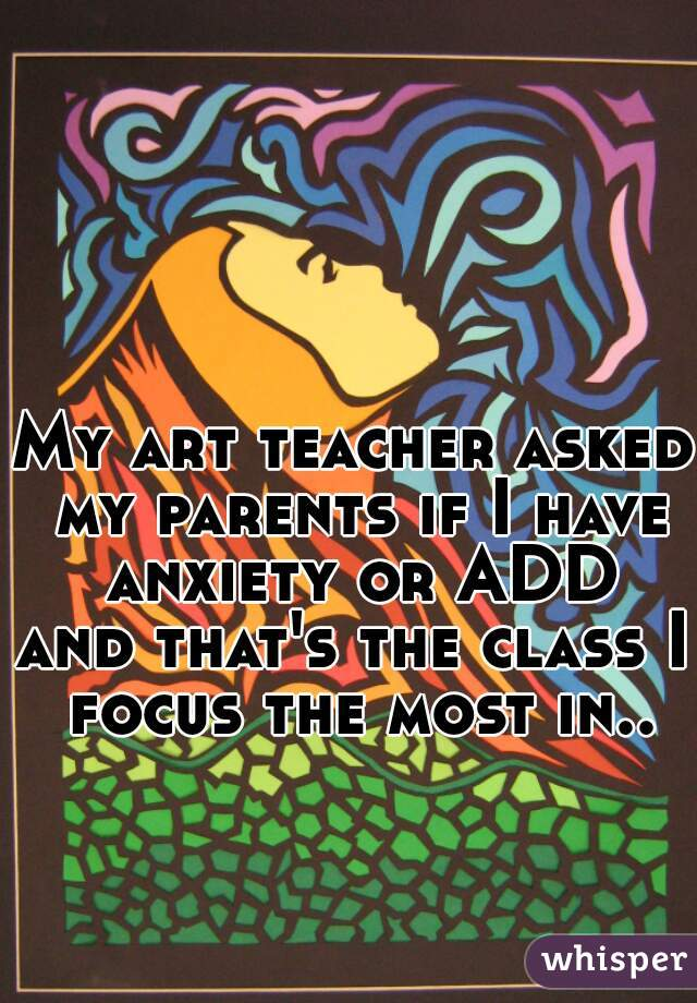 My art teacher asked my parents if I have anxiety or ADD and that's the class I focus the most in..