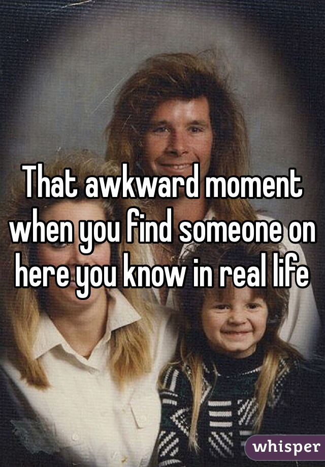 That awkward moment when you find someone on here you know in real life