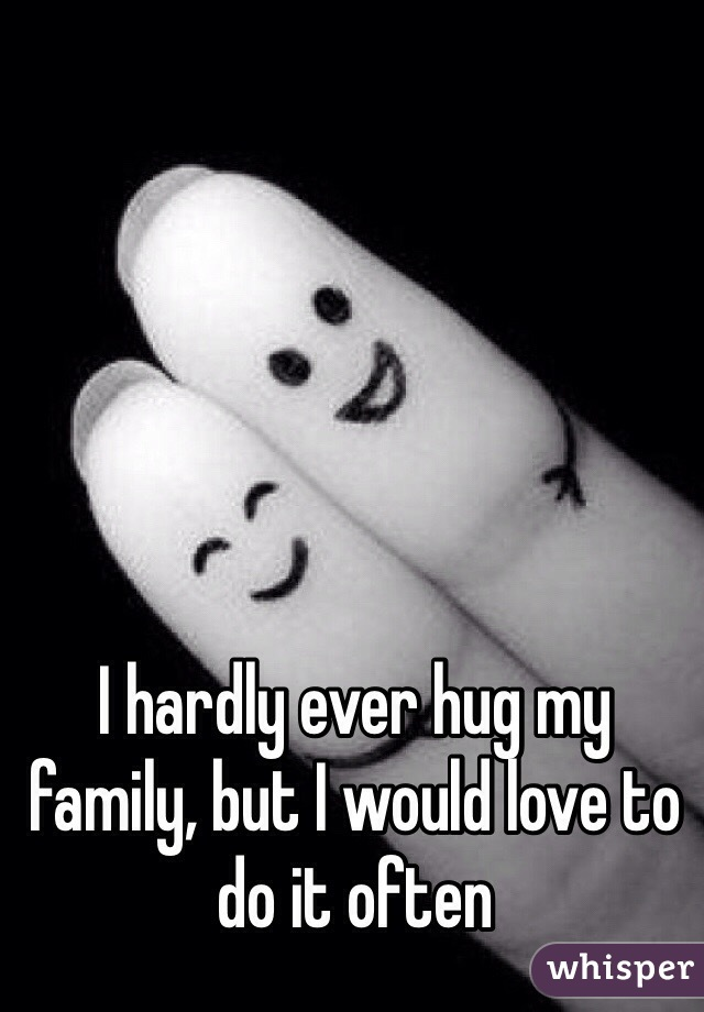 I hardly ever hug my family, but I would love to do it often