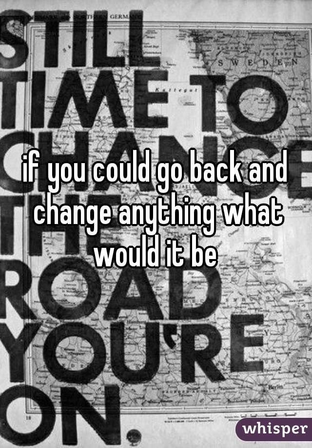if you could go back and change anything what would it be