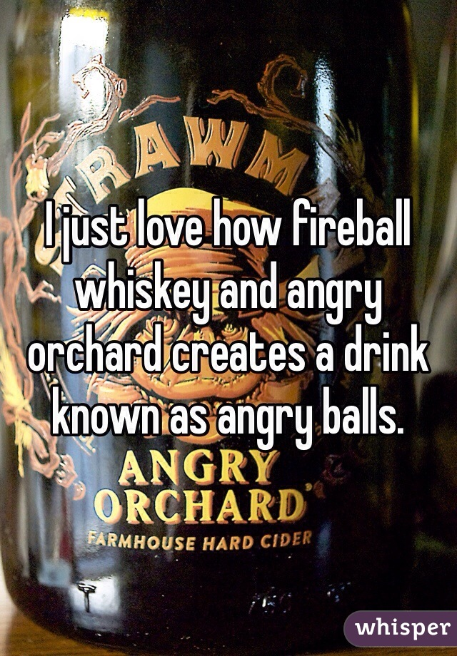I just love how fireball whiskey and angry orchard creates a drink known as angry balls.