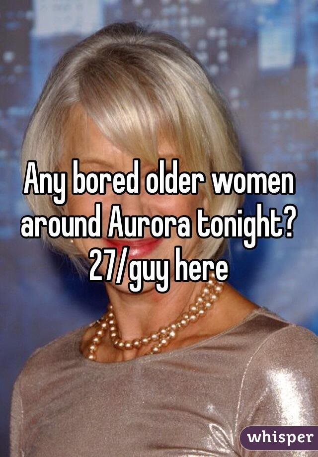 Any bored older women around Aurora tonight? 27/guy here