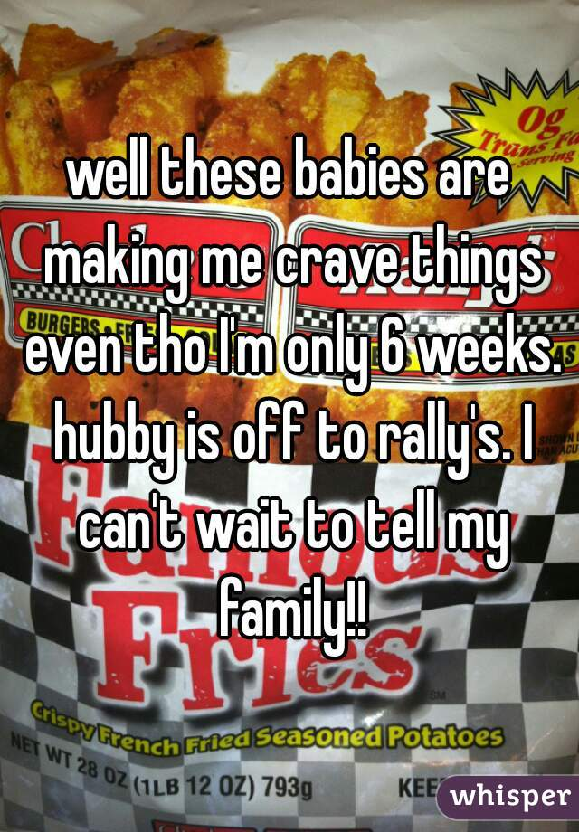 well these babies are making me crave things even tho I'm only 6 weeks. hubby is off to rally's. I can't wait to tell my family!!