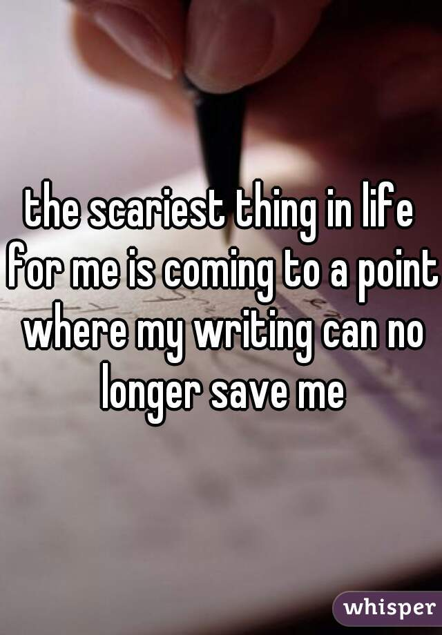 the scariest thing in life for me is coming to a point where my writing can no longer save me