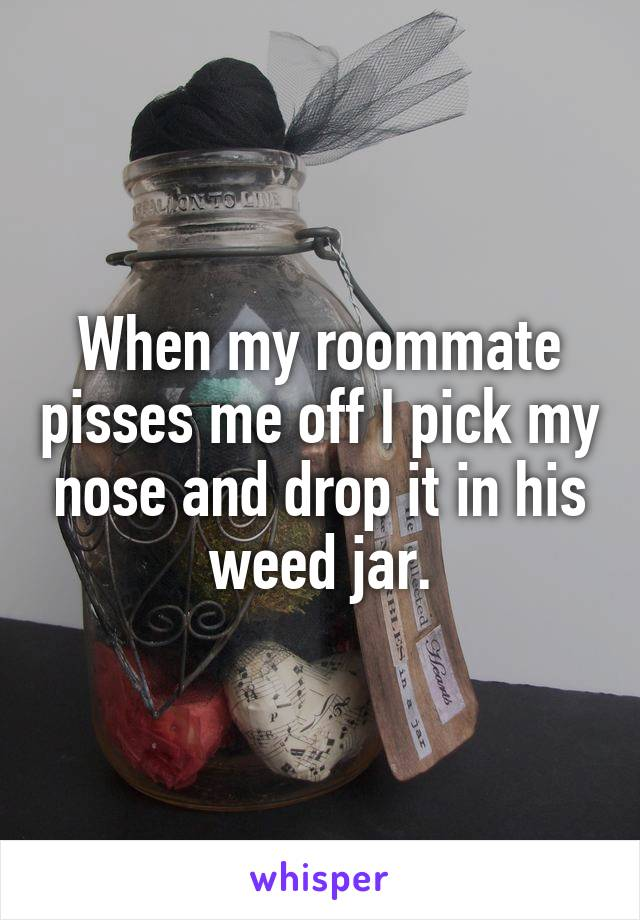 When my roommate pisses me off I pick my nose and drop it in his weed jar.