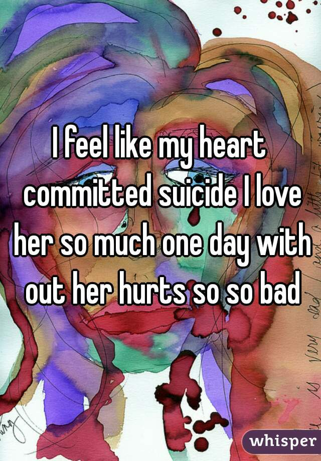 I feel like my heart committed suicide I love her so much one day with out her hurts so so bad