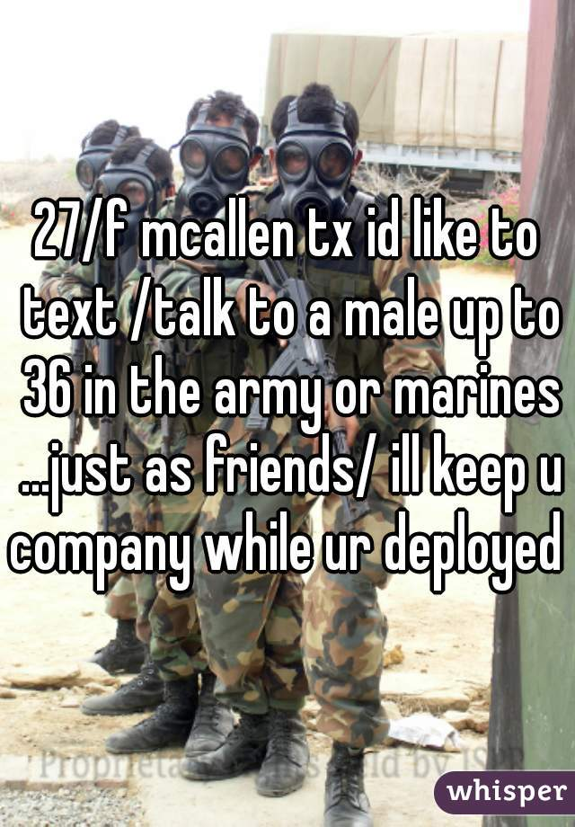 27/f mcallen tx id like to text /talk to a male up to 36 in the army or marines ...just as friends/ ill keep u company while ur deployed