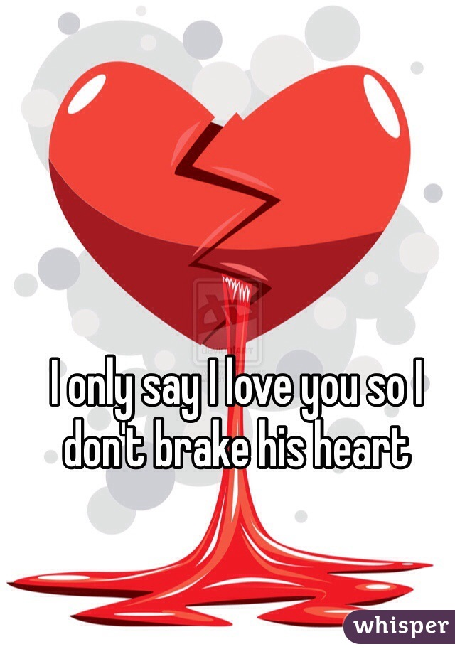 I only say I love you so I don't brake his heart
