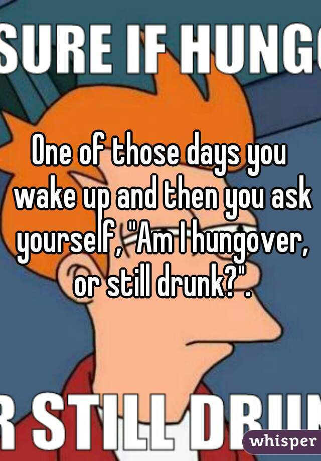 "One of those days you wake up and then you ask yourself, ""Am I hungover, or still drunk?""."