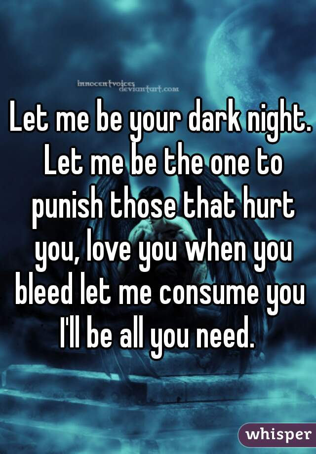 Let me be your dark night. Let me be the one to punish those that hurt you, love you when you bleed let me consume you  I'll be all you need.