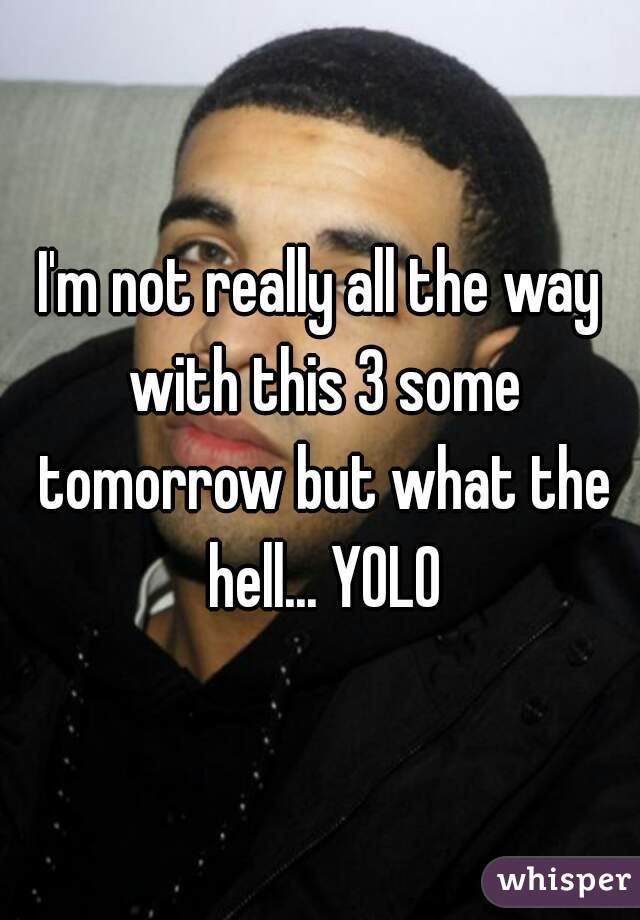 I'm not really all the way with this 3 some tomorrow but what the hell... YOLO