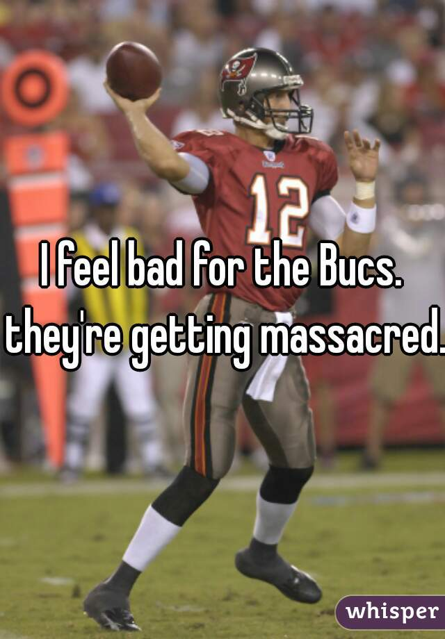 I feel bad for the Bucs. they're getting massacred.