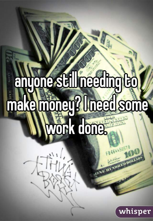 anyone still needing to make money? I need some work done.