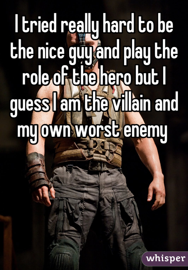 I tried really hard to be the nice guy and play the role of the hero but I guess I am the villain and my own worst enemy