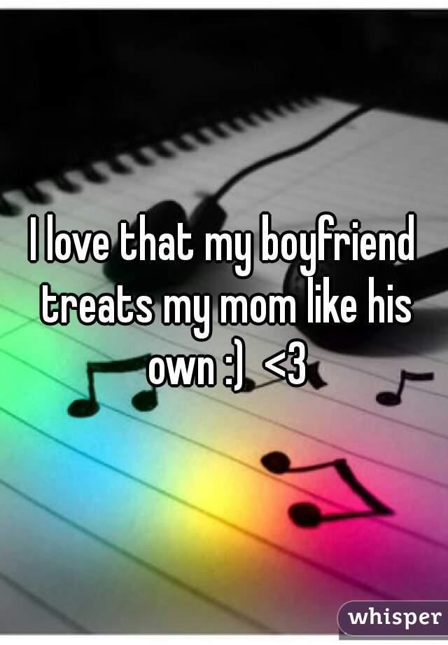 I love that my boyfriend treats my mom like his own :)  <3
