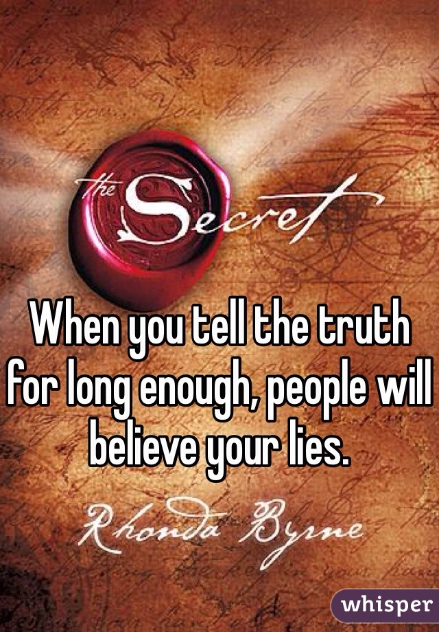 When you tell the truth for long enough, people will believe your lies.