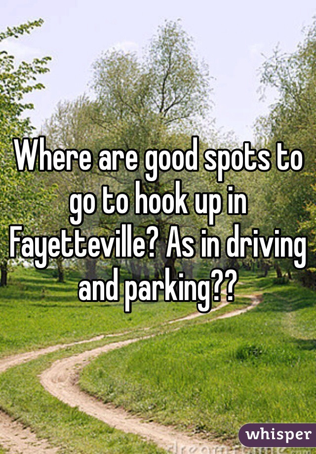 Where are good spots to go to hook up in Fayetteville? As in driving and parking??