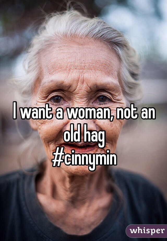 I want a woman, not an old hag                         #cinnymin
