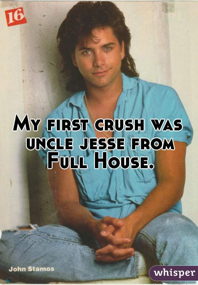 My first crush was uncle jesse from Full House.