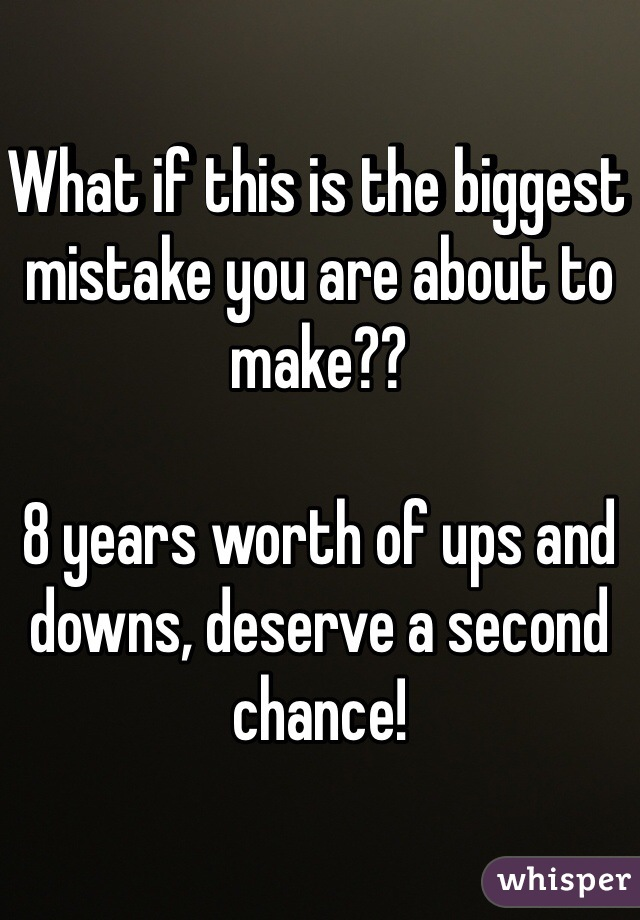 What if this is the biggest mistake you are about to make??  8 years worth of ups and downs, deserve a second chance!