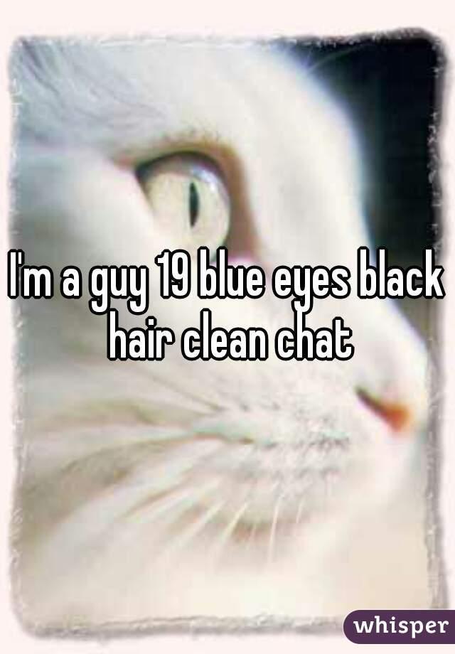 I'm a guy 19 blue eyes black hair clean chat